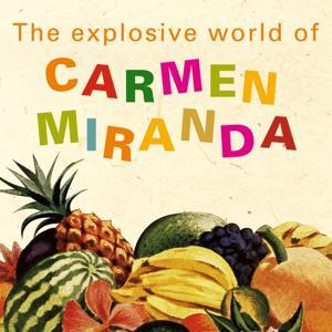 The Explosive World of Carmen Miranda