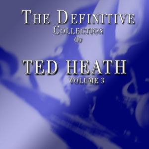 Ted Heath: The Definitive Collection, Vol. 3