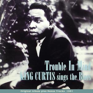 Trouble In Mind - KING CURTIS sings The Blues (Original Album Plus Bonus Tracks 1961)