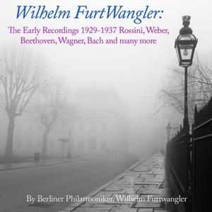Wilhelm Furtwangler: The Early Recordings 1929 - 1937 Rossini, Weber, Beethoven, Wagner, Bach and many more