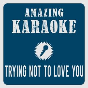 Trying Not to Love You (Karaoke Version)