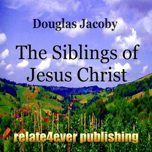 The Siblings of Jesus Christ (New Testament Character Study)