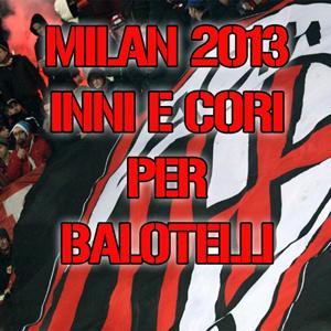 Milan 2013 (Inni e cori per Balotelli)