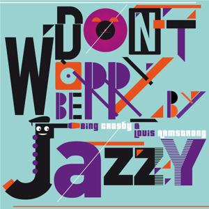 Don't Worry Be Jazzy By Bing Crosby & Louis Armstrong