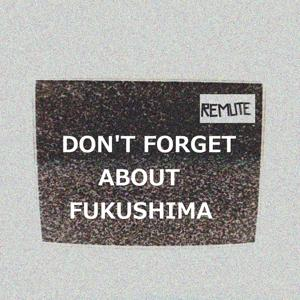 Don't Forget About Fukushima