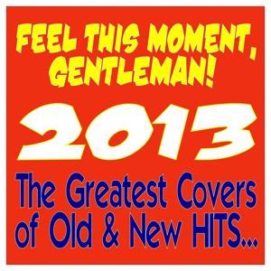 Feel This Moment, Gentleman! 2013 (The Greatest Covers of Old & New Hits)