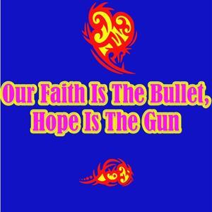Our Faith Is the Bullet, Hope Is the Gun