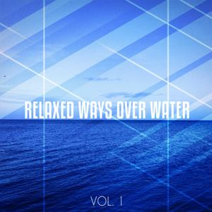 Relaxed Ways over Water, Vol. 1 (Relaxed Tunes for Chilling and Floating Like on Water)