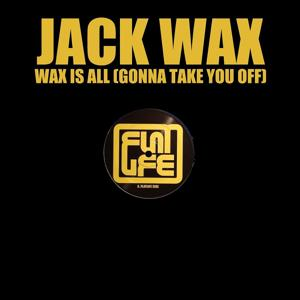 Wax Is All (Gonna Take You Off)