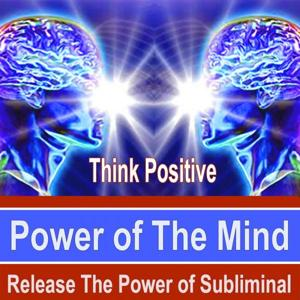 Think Positive Power of the Mind - Release the Power of Subliminal