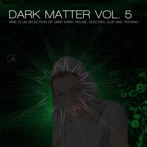 Dark Matter, Vol. 5 - Fine Club Selection of Deep Dark House, Electro, Dub and Techno