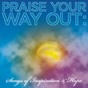 Praise Your Way Out: Songs of Inspiration & Hope
