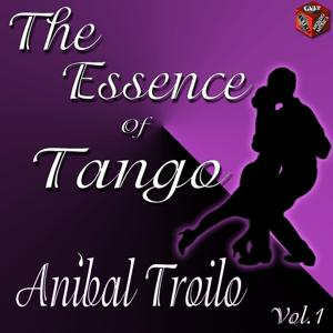 The Essence of Tango: Aníbal Troilo, Vol. 1