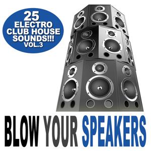 Blow Your Speakers Vol. 3 - 25 Electro Club House Sounds